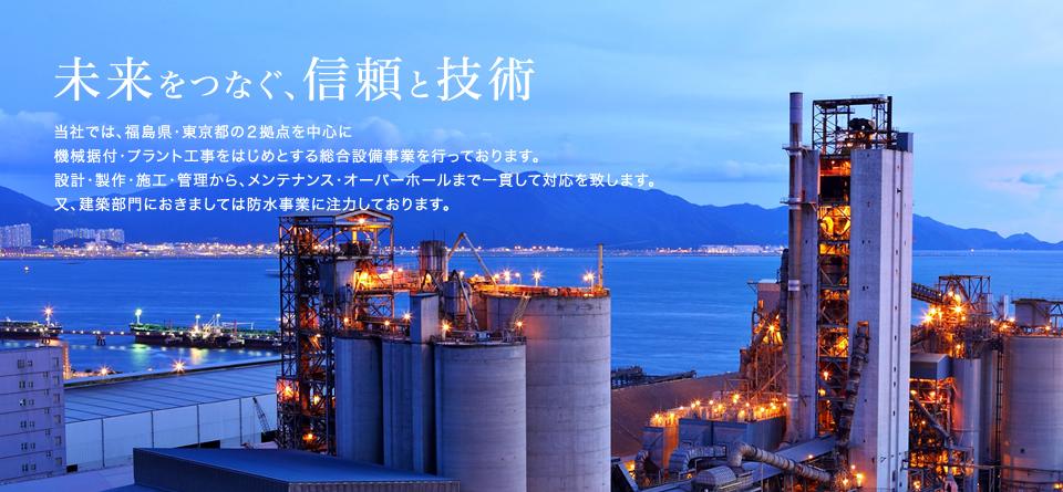 当社では、福島県・東京都の2拠点を中心に機械据付・プラント工事をはじめとする総合設備事業を行っております。設計・製作・施工・管理から、メンテナンス・オーバーホールまで一貫して対応を致します。又、建築部門におきましては防水事業に注力しております。